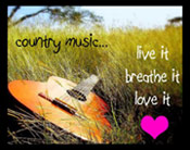 Country music...Live it,breathe it,love it.